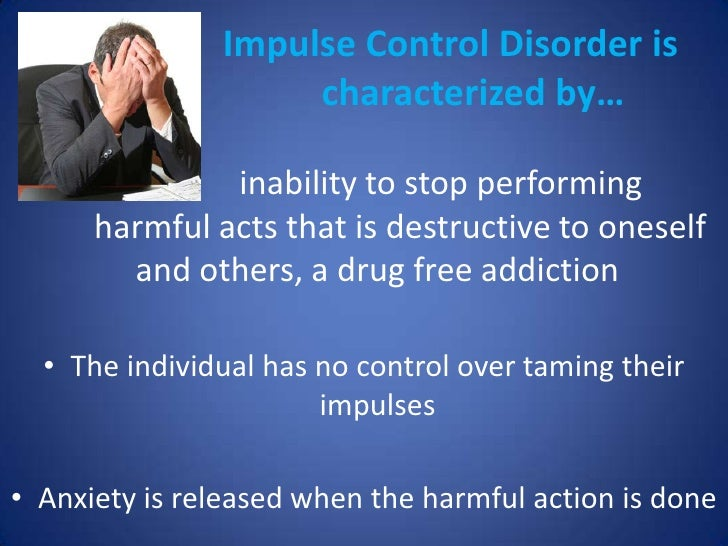 impulse control disorders Some impulse control disorders are highly relatable to anxiety disorders and they may exist co-morbidly several disorders often listed as impulse.