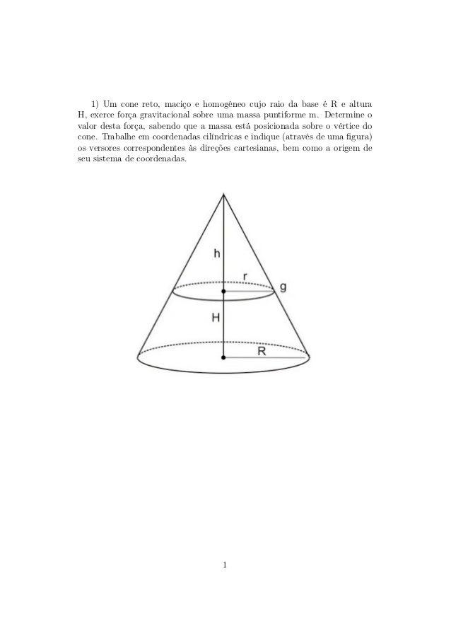 1) Um cone reto, maciço e homogêneo cujo raio da base é R e alturaH, exerce força gravitacional sobre uma massa puntiforme...