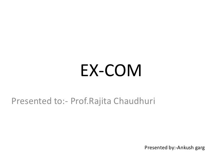 EX-COM<br />Presented to:- Prof.RajitaChaudhuri<br />Presented by:-Ankushgarg<br />