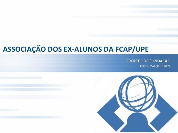 ASSOCIAÇÃO DOS EX-ALUNOS DA FCAP/UPE PROJETO DE FUNDAÇÃO RECIFE, MARÇO DE 2009