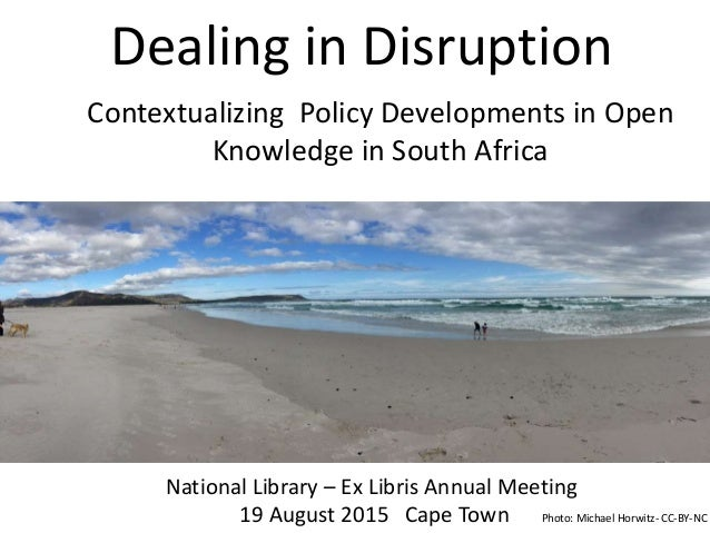 Dealing in Disruption Contextualizing Policy Developments for Open Knowledge in South Africa National Library – Ex Libris ...