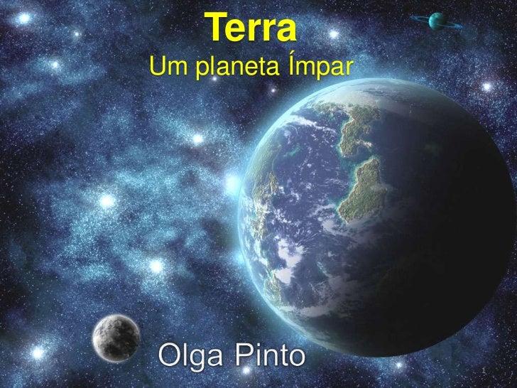 07-03-2011<br />Trabalho de Olga Pinto<br />Terra<br />UmplanetaÍmpar<br />Documentação Multimédia<br />Um planeta ímpar<b...
