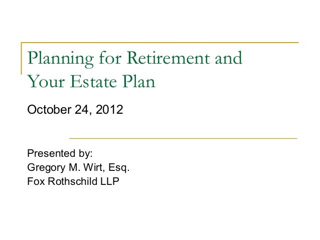 Planning for Retirement andYour Estate PlanOctober 24, 2012Presented by:Gregory M. Wirt, Esq.Fox Rothschild LLP