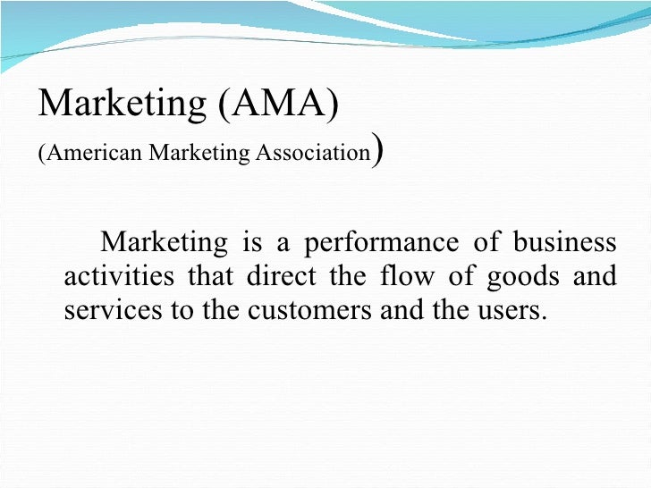 Marketing (AMA) (American Marketing Association ) <ul><li>Marketing is a performance of business activities that direct th...