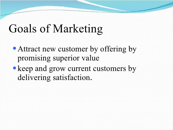 Goals of Marketing <ul><li>Attract new customer by offering by promising superior value  </li></ul><ul><li>keep and grow c...