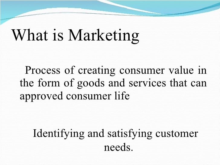 What is Marketing <ul><li>Process of creating consumer value in the form of goods and services that can approved consumer ...