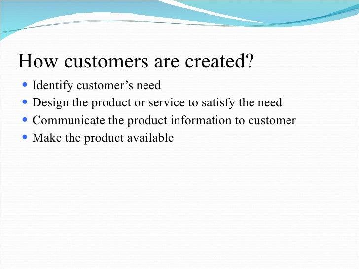 How customers are created? <ul><li>Identify customer's need </li></ul><ul><li>Design the product or service to satisfy the...