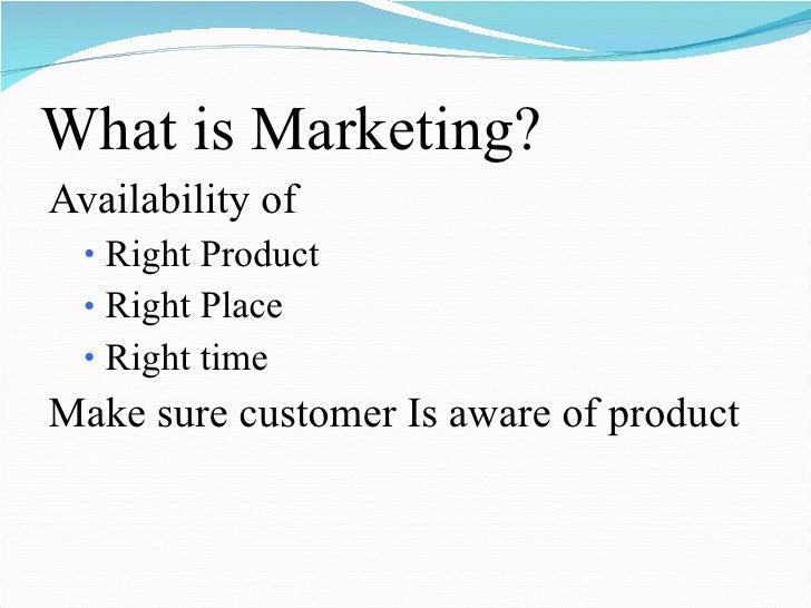 What is Marketing? <ul><li>Availability of  </li></ul><ul><ul><li>Right Product </li></ul></ul><ul><ul><li>Right Place </l...
