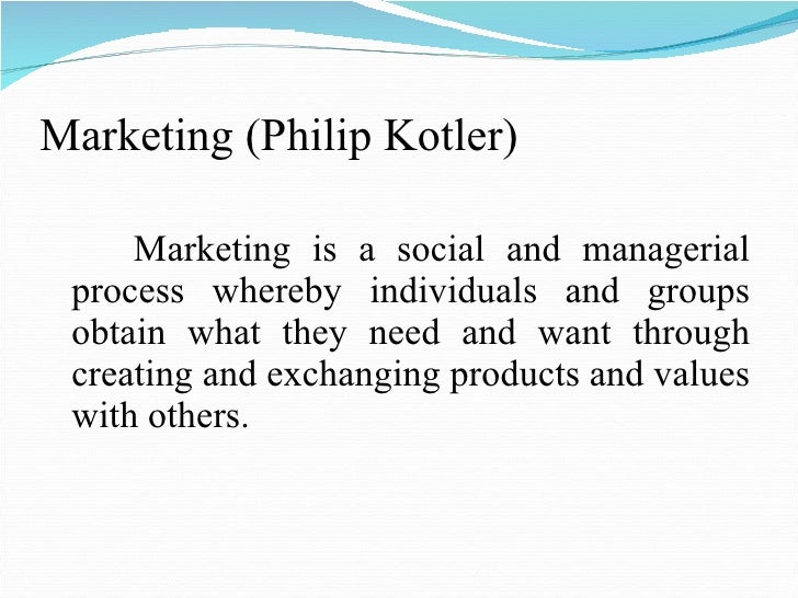 Marketing (Philip Kotler) <ul><li>Marketing is a social and managerial process whereby individuals and groups obtain what ...