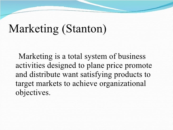 Marketing (Stanton) <ul><li>Marketing is a total system of business activities designed to plane price promote and distrib...