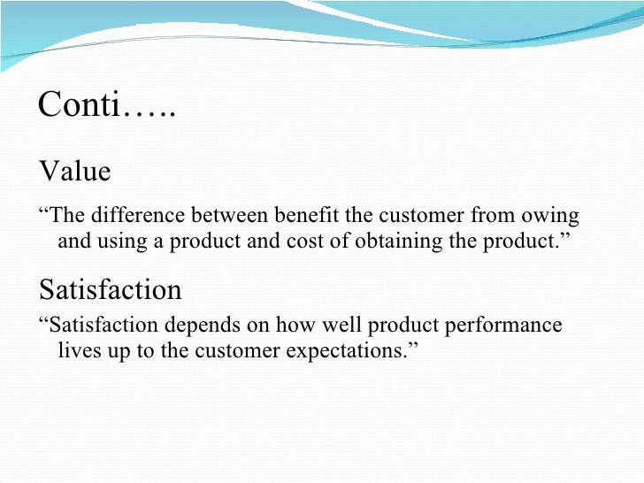 """Conti….. <ul><li>Value </li></ul><ul><li>"""" The difference between benefit the customer from owing and using a product and ..."""