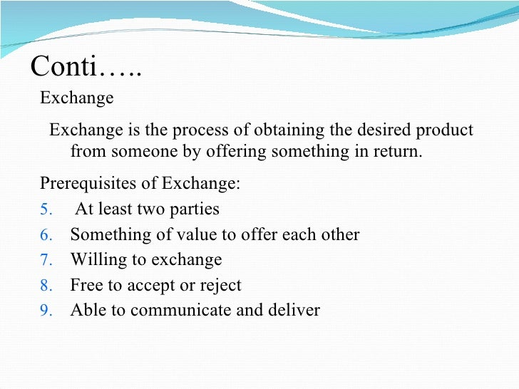 Conti….. <ul><li>Exchange </li></ul><ul><li>Exchange is the process of obtaining the desired product from someone by offer...