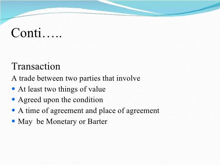 Conti….. <ul><li>Transaction </li></ul><ul><li>A trade between two parties that involve </li></ul><ul><li>At least two thi...