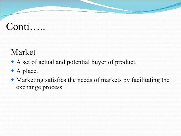 Conti….. <ul><li>Market </li></ul><ul><li>A set of actual and potential buyer of product. </li></ul><ul><li>A place. </li>...