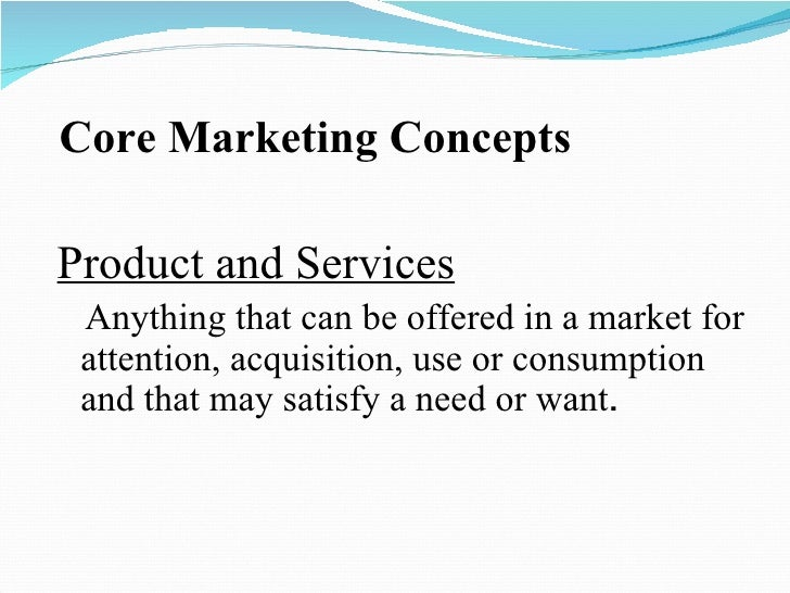 Core Marketing Concepts <ul><li>Product and Services </li></ul><ul><li>Anything that can be offered in a market for attent...