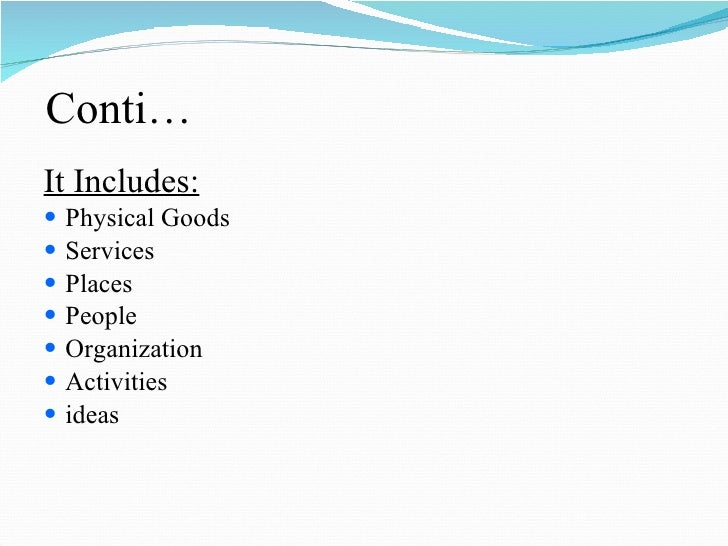 Conti… <ul><li>It Includes: </li></ul><ul><li>Physical Goods </li></ul><ul><li>Services </li></ul><ul><li>Places </li></ul...
