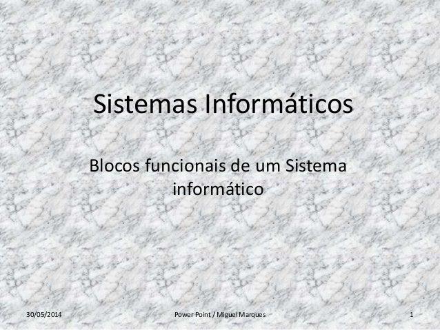 Sistemas Informáticos Blocos funcionais de um Sistema informático 30/05/2014 Power Point / Miguel Marques 1