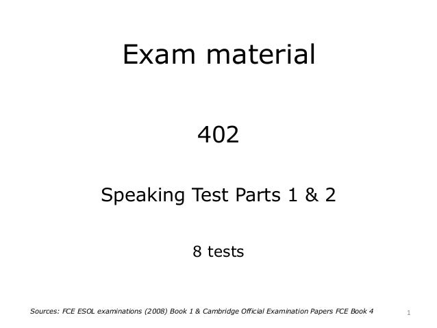 Exam material 402 Speaking Test Parts 1 & 2 8 tests 1Sources: FCE ESOL examinations (2008) Book 1 & Cambridge Official Exa...