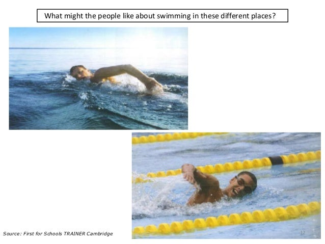 What might the people like about swimming in these different places? 12Source: First for Schools TRAINER Cambridge