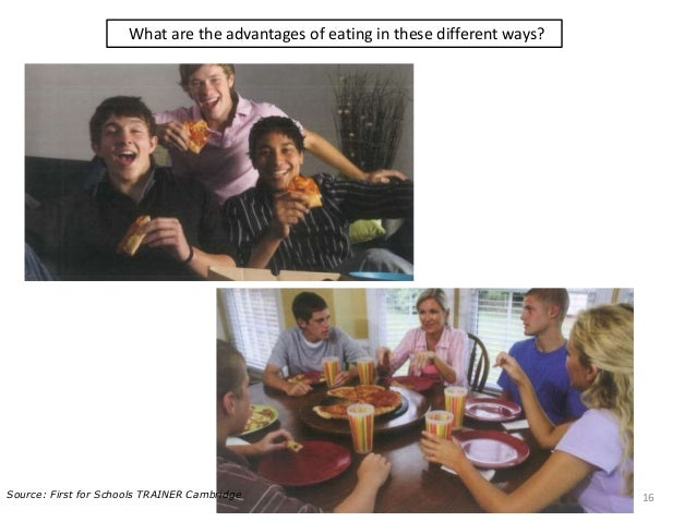 What are the advantages of eating in these different ways? 16Source: First for Schools TRAINER Cambridge