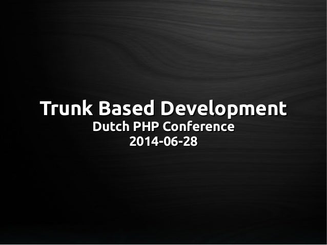 Trunk Based DevelopmentTrunk Based Development Dutch PHP ConferenceDutch PHP Conference 2014-06-282014-06-28
