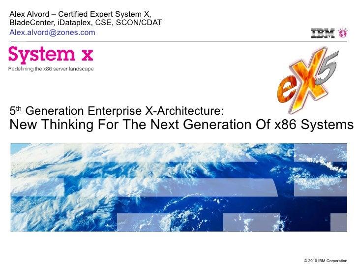 Alex Alvord – Certified Expert System X, BladeCenter, iDataplex, CSE, SCON/CDAT [email_address] 5 th  Generation Enterpris...