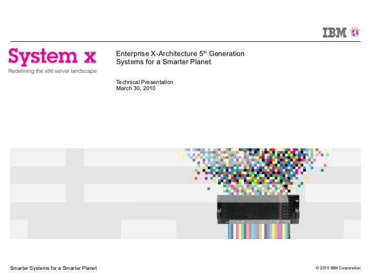 Enterprise X-Architecture 5 th  Generation Systems for a Smarter Planet Technical Presentation March 30, 2010