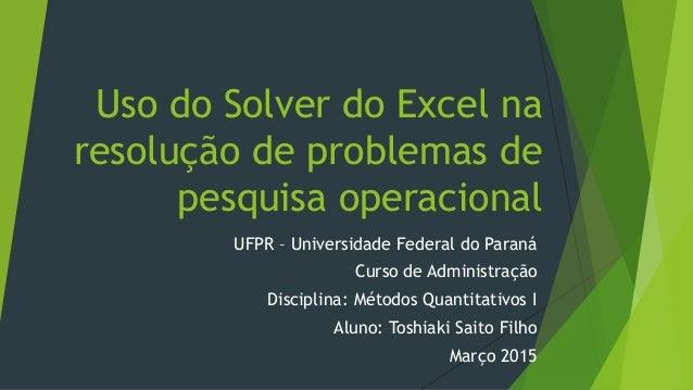 Uso do Solver do Excel na resolução de problemas de pesquisa operacional UFPR – Universidade Federal do Paraná Curso de Ad...