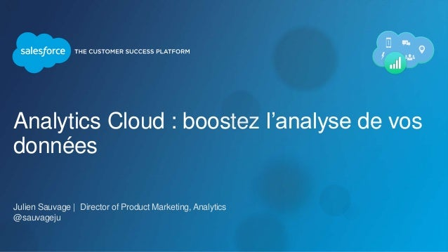 Analytics Cloud : boostez l'analyse de vos données Julien Sauvage | Director of Product Marketing, Analytics @sauvageju