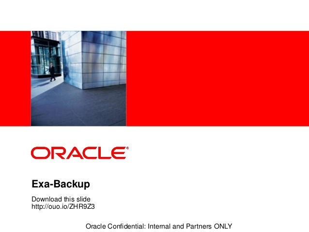 <Insert Picture Here> Oracle Confidential: Internal and Partners ONLY Exa-Backup Download this slide http://ouo.io/ZHR9Z3