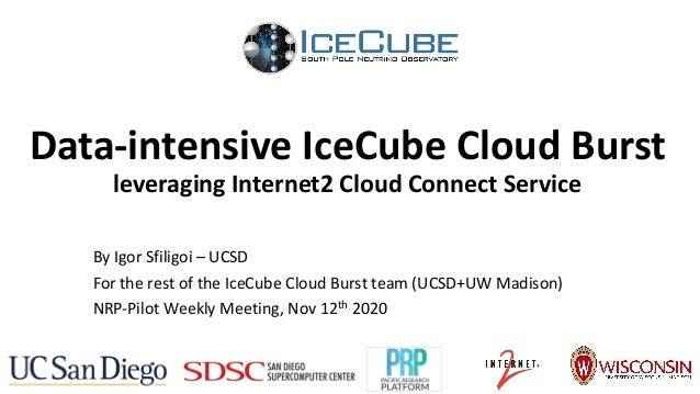 Data-intensive IceCube Cloud Burst leveraging Internet2 Cloud Connect Service By Igor Sfiligoi – UCSD For the rest of the ...