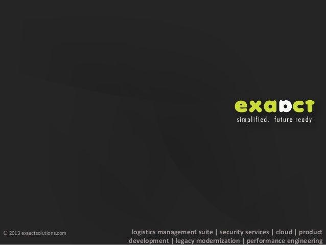 © 2013 exaactsolutions.comlogistics management suite | security services | cloud | productdevelopment | legacy modernizati...
