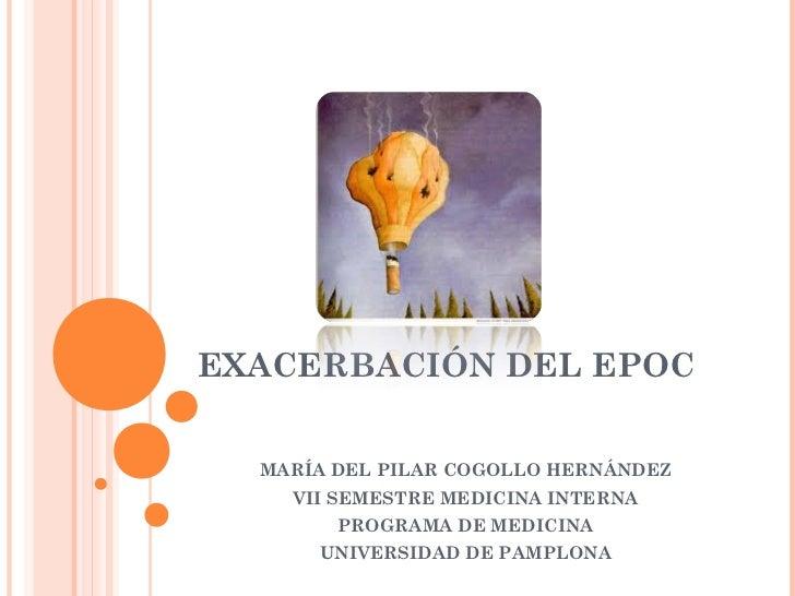 EXACERBACIÓN DEL EPOC  MARÍA DEL PILAR COGOLLO HERNÁNDEZ    VII SEMESTRE MEDICINA INTERNA        PROGRAMA DE MEDICINA     ...