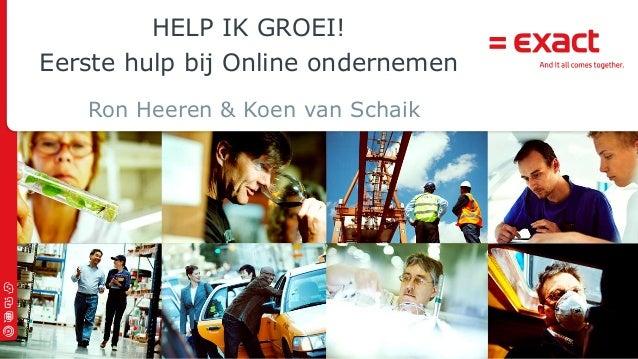 © 2013 Exact   HELP IK GROEI! Eerste hulp bij Online ondernemen Ron Heeren & Koen van Schaik