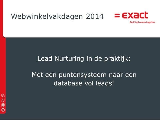 Webwinkelvakdagen 2014  Lead Nurturing in de praktijk: Met een puntensysteem naar een database vol leads!  © 2012 Exact |