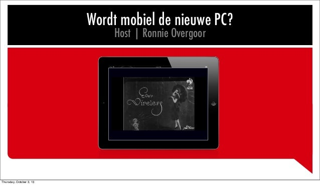 Wordt mobiel de nieuwe PC? Host | Ronnie Overgoor Thursday, October 3, 13