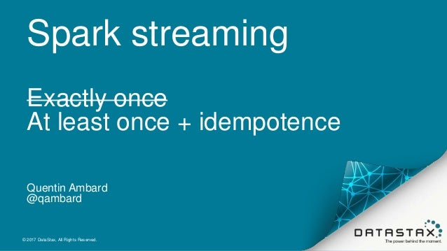 Spark streaming Exactly once At least once + idempotence Quentin Ambard @qambard © 2017 DataStax, All Rights Reserved.