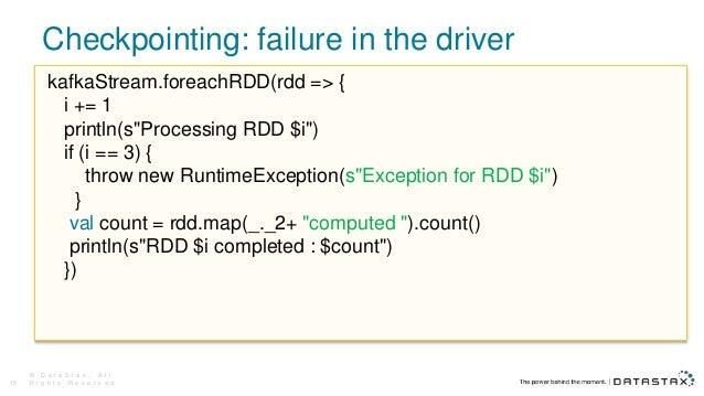Checkpointing: failure in the driver © D a t a S t a x , A l l R i g h t s R e s e r v e d .15 kafkaStream.foreachRDD(rdd ...