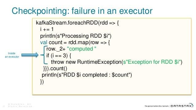 Checkpointing: failure in an executor © D a t a S t a x , A l l R i g h t s R e s e r v e d .17 kafkaStream.foreachRDD(rdd...