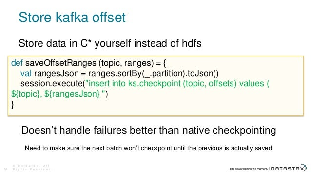 Store kafka offset © D a t a S t a x , A l l R i g h t s R e s e r v e d .26 def saveOffsetRanges (topic, ranges) = { val ...