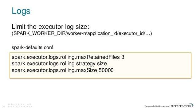 Logs © D a t a S t a x , A l l R i g h t s R e s e r v e d .49 Limit the executor log size: (SPARK_WORKER_DIR/worker-n/app...