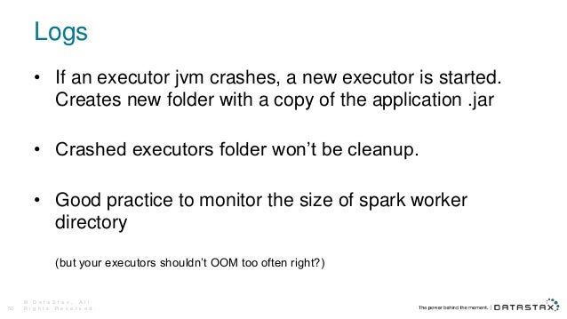 Logs © D a t a S t a x , A l l R i g h t s R e s e r v e d .50 • If an executor jvm crashes, a new executor is started. Cr...