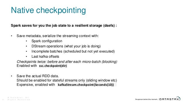 Native checkpointing Spark saves for you the job state to a resilient storage (dsefs) : • Save metadata, serialize the str...