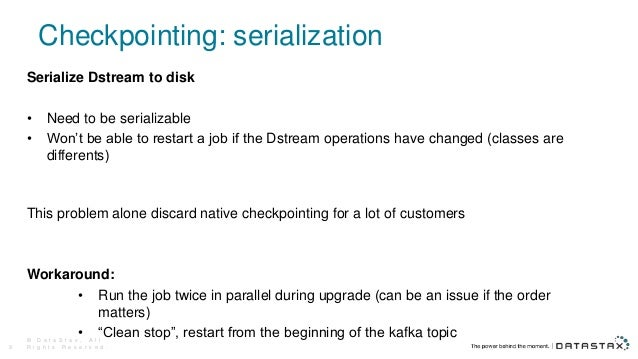 Checkpointing: serialization Serialize Dstream to disk • Need to be serializable • Won't be able to restart a job if the D...
