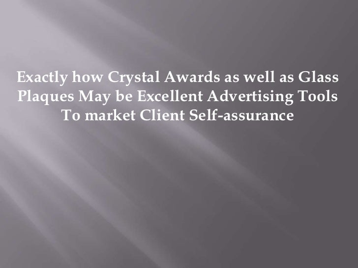 Exactly how Crystal Awards as well as GlassPlaques May be Excellent Advertising Tools      To market Client Self-assurance