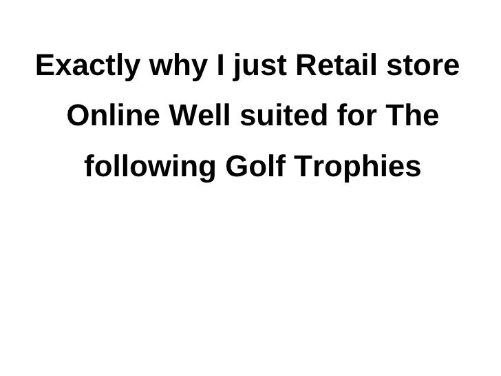 Exactly why I just Retail store  Online Well suited for The   following Golf Trophies