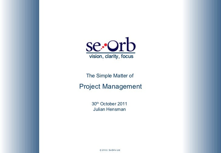 The Simple Matter of  Project Management 30 th  October 2011 Julian Hensman vision, clarity, focus vision, clarity, focus