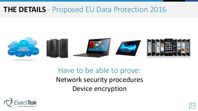 Have to be able to prove: Network security procedures Device encryption THE DETAILS - Proposed EU Data Protection 2016 11