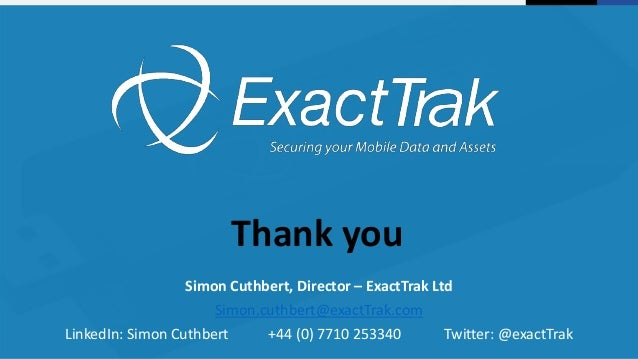 Thank you Simon Cuthbert, Director – ExactTrak Ltd Simon.cuthbert@exactTrak.com LinkedIn: Simon Cuthbert +44 (0) 7710 2533...