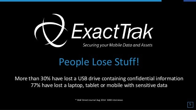 People Lose Stuff! More than 30% have lost a USB drive containing confidential information 77% have lost a laptop, tablet ...